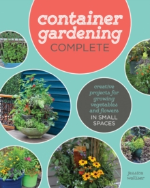 Container Gardening Complete : Creative Projects for Growing Vegetables and Flowers in Small Spaces, Hardback Book