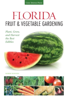 Florida Fruit & Vegetable Gardening : Plant, Grow, and Harvest the Best Edibles, Paperback / softback Book