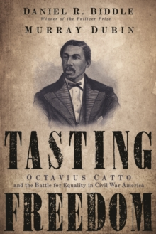 Tasting Freedom : Octavius Catto and the Battle for Equality in Civil War America, Paperback / softback Book
