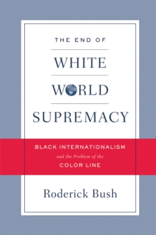 The End of White World Supremacy : Black Internationalism and the Problem of the Color Line, Paperback / softback Book