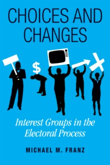 Choices and Changes : Interest Groups in the Electoral Process, Paperback / softback Book