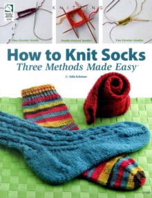 How to Knit Socks : Three Methods Made Easy, Paperback Book