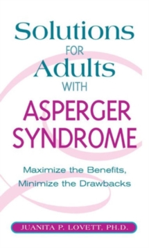 Solutions for Adults with Asperger's Syndrome : Maximizing the Benefits, Minimizing the Drawbacks to Achieve Success, Hardback Book