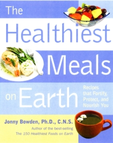 Healthiest Meals on Earth : The Surprising, Unbiased Truth About What Meals to Eat and Why, Paperback Book
