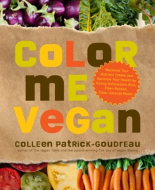 Color Me Vegan : Maximize Your Nutrient Intake and Optimize Your Health by Eating Antioxidant-Rich, Fiber-Packed, Color-Intense Meals That Taste Great, Paperback / softback Book