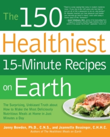 The 150 Healthiest 15-Minute Recipes on Earth : The Surprising, Unbiased Truth About How to Make the Most Deliciously Nutritious Meals at Home in Just Minutes a Day, Paperback / softback Book
