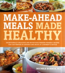 Make-Ahead Meals Made Healthy : Exceptionally Delicious and Nutritious Freezer-Friendly Recipes You Can Prepare in Advance and Enjoy at a Moment's Notice, Paperback / softback Book