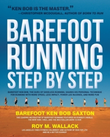 Barefoot Running Step by Step : Barefoot Ken Bob, the Guru of Shoeless Running, Shares His Personal Technique for Running with More Speed, Less Impact, Fewer Leg Inguries, and More Fun, Paperback Book