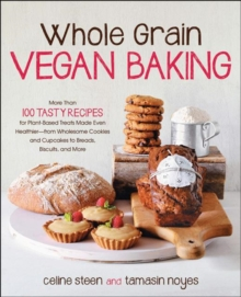 Whole Grain Vegan Baking : More Than 100 Tasty Recipes for Plant-Based Treats Made Even Healthier-from Wholesome Cookies and Cupcakes to Breads, Biscuits, and More, Paperback / softback Book