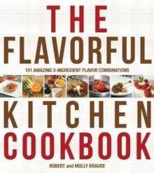 The Flavorful Kitchen Cookbook : 101 Amazing 3-Ingredient Flavor Combinations, Paperback / softback Book