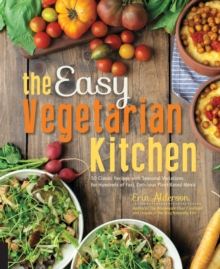 The Easy Vegetarian Kitchen : 50 Classic Recipes with Seasonal Variations for Hundreds of Fast, Delicious Plant-Based Meals, Paperback Book