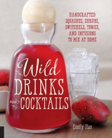 Wild Drinks & Cocktails : Handcrafted Squashes, Shrubs, Switchels, Tonics, and Infusions to Mix at Home, Paperback / softback Book