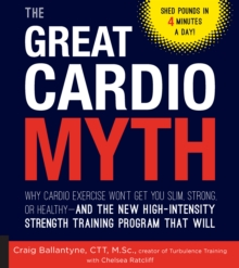 The Great Cardio Myth : Why Cardio Exercise Won't Get You Slim, Strong, or Healthy - and the New High-Intensity Strength Training Program that Will, Paperback / softback Book