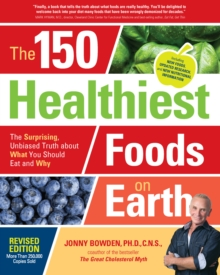 The 150 Healthiest Foods on Earth, Revised Edition : The Surprising, Unbiased Truth about What You Should Eat and Why, Paperback / softback Book