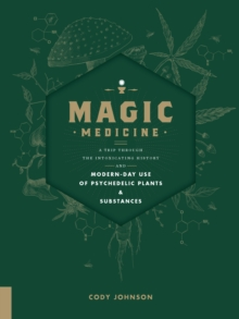 Magic Medicine : A Trip Through the Intoxicating History and Modern-Day Use of Psychedelic Plants and Substances, Hardback Book