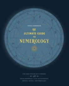 The Ultimate Guide to Numerology : Use the Power of Numbers and Your Birthday Code to Manifest Money, Magic, and Miracles, Paperback / softback Book