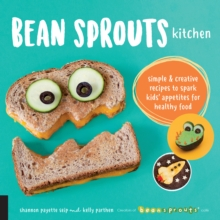 Bean Sprouts Kitchen : Simple and Creative Recipes to Spark Kids' Appetites for Healthy Food, Paperback / softback Book