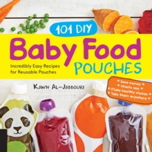 101 DIY Baby Food Pouches : Incredibly Easy Recipes for Reusable Pouches, Paperback / softback Book