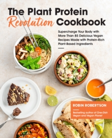 The Plant Protein Revolution Cookbook : Supercharge Your Body with More Than 85 Delicious Vegan Recipes Made with Protein-Rich Plant-Based Ingredients, Paperback / softback Book