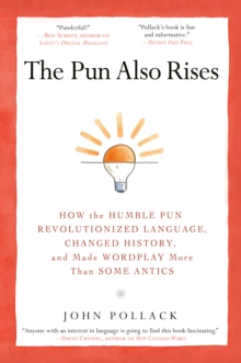 The Pun Also Rises : How the Humble Pun Revolutionized Language, Changed History, and Made Wordplay More Than Some Antics, Paperback Book