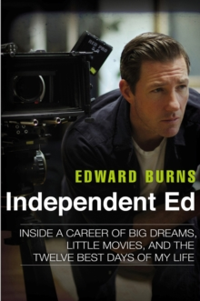Independent Ed : Inside a Career of Big Dreams, Little Movies and the Twelve Best Days of My Life, Hardback Book