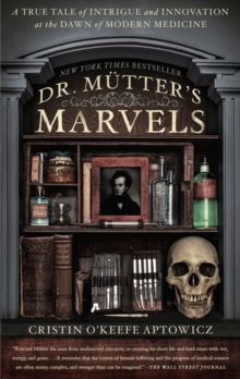 Dr. Mutter's Marvels : A True Tale of Intrigue and Innovation at the Dawn of Modern Medicine, Paperback / softback Book