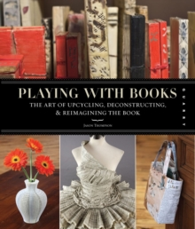 Playing with Books : The Art of Upcycling, Deconstructing, and Reimagining the Book, Paperback / softback Book