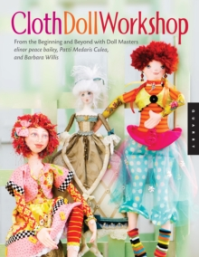 Cloth Doll Workshop : From the Beginning and Beyond Will Doll Masters Elinor Peace Bailey, Patti Medaris Culea, and Barbara Willis, Paperback / softback Book