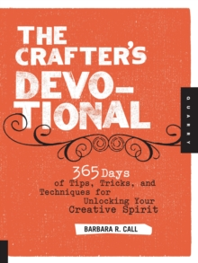 The Crafter's Devotional : 365 Days of Tips, Tricks, and Techniques for Unlocking Your Creative Spirit, Paperback Book