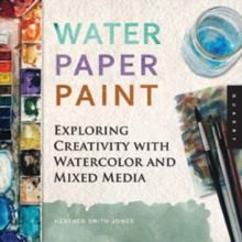 Water Paper Paint : Exploring Creativity with Watercolor and Mixed Media, Paperback Book