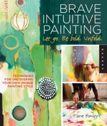 Brave Intuitive Painting-Let Go, be Bold, Unfold! : Techniques for Uncovering Your Own Unique Painting Style, Paperback Book
