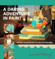 Daring Adventures in Paint : Find Your Flow, Trust Your Path, and Discover Your Authentic Voice-Techniques for Painting, Sketching, and Mixed Media, Paperback Book