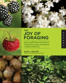The Joy of Foraging : Gary Lincoff's Illustrated Guide to Finding, Harvesting, and Enjoying a World of Wild Food, Paperback Book