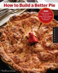 How to Build a Better Pie : Sweet and Savory Recipes for Flaky Crusts, Toppers, and the Things in Between, Paperback Book