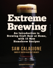 Extreme Brewing, a Deluxe Edition with 14 New Homebrew Recipes : An Introduction to Brewing Craft Beer at Home, Paperback Book