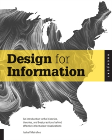 Design for Information : An Introduction to the Histories, Theories, and Best Practices Behind Effective Information Visualizations, Paperback Book