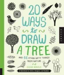 20 Ways to Draw a Tree and 44 Other Nifty Things from Nature : A Sketchbook for Artists, Designers, and Doodlers, Paperback Book