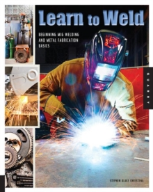 Learn to Weld : Beginning Mig Welding and Metal Fabrication Basics - Includes Techniques You Can Use for Home and Automotive Repair, Metal Fabrication Projects, Sculpture, and More, Paperback / softback Book