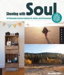 Shooting with Soul : 44 Photography Exercises Exploring Life, Beauty and Self-Expression - from Film to Smartphones, Capture Images Using Cameras from Yesterday and Today., Paperback / softback Book