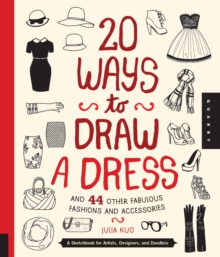 20 Ways to Draw a Dress and 44 Other Fabulous Fashions and Accessories : A Sketchbook for Artists, Designers, and Doodlers, Paperback Book