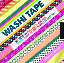 Washi Tape : 101+ Ideas for Paper Crafts, Book Arts, Fashion, Decorating, Entertaining, and Party Fun!, Paperback / softback Book