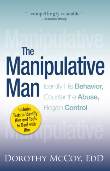 The Manipulative Man : Identify His Behavior, Counter the Abuse, Regain Control, Paperback / softback Book