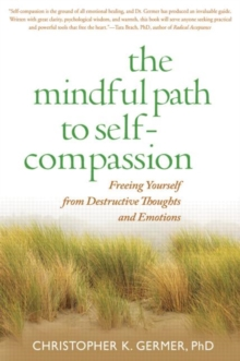 The Mindful Path to Self-Compassion : Freeing Yourself from Destructive Thoughts and Emotions, Paperback Book