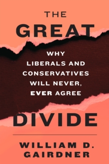 The Great Divide : Why Liberals and Conservatives Will Never, Ever Agree, Hardback Book