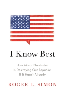 I Know Best : How Moral Narcissism Is Destroying Our Republic, If It Hasn't Already, Hardback Book