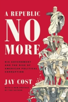 A Republic No More : Big Government and the Rise of American Political Corruption, Paperback / softback Book