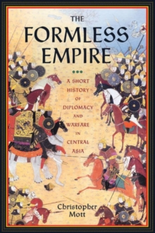 The Formless Empire : A Short History of Diplomacy and Warfare in Central Asia, Hardback Book