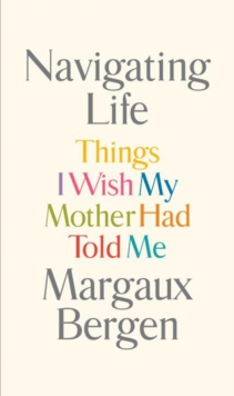 Navigating Life : Things I Wish My Mother Had Told Me, Hardback Book