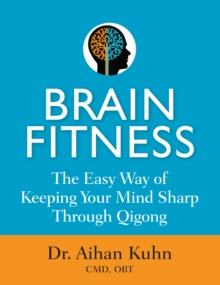 Brain Fitness : The Easy Way of Keeping Your Mind Sharp Through Qigong, Paperback Book