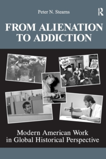 From Alienation to Addiction : Modern American Work in Global Historical Perspective, Paperback / softback Book